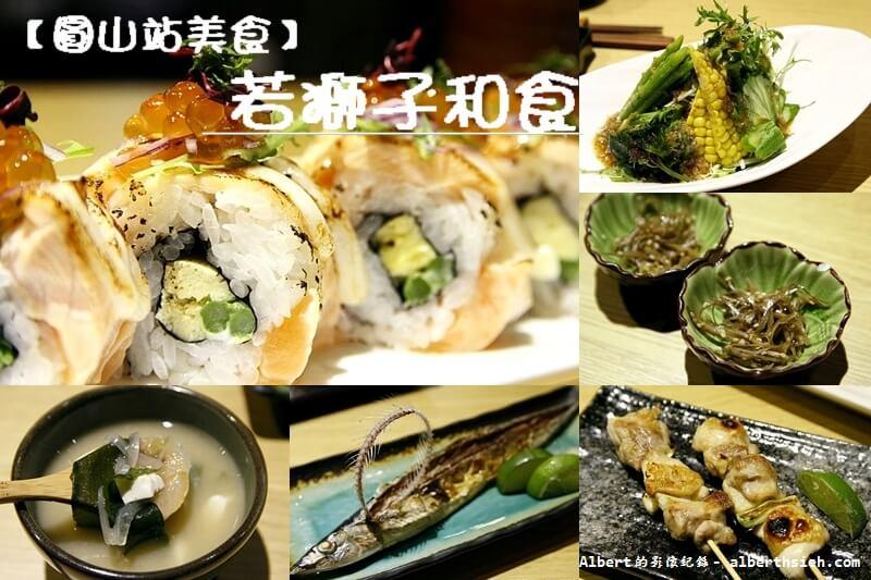 【圓山站美食】台北大同.若獅子和食.酒处(視覺和味覺都兼具的美味居酒屋) @愛伯特吃喝玩樂全記錄